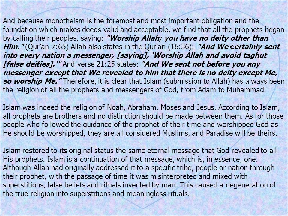 And because monotheism is the foremost and most important obligation and the foundation which makes deeds valid and acceptable, we find that all the prophets began by calling their peoples, saying: Worship Allah; you have no deity other than Him. (Qur'an 7:65) Allah also states in the Qur'an (16:36): And We certainly sent into every nation a messenger, [saying], Worship Allah and avoid taghut [false deities]. And verse 21:25 states: And We sent not before you any messenger except that We revealed to him that there is no deity except Me, so worship Me. Therefore, it is clear that Islam (submission to Allah) has always been the religion of all the prophets and messengers of God, from Adam to Muhammad.